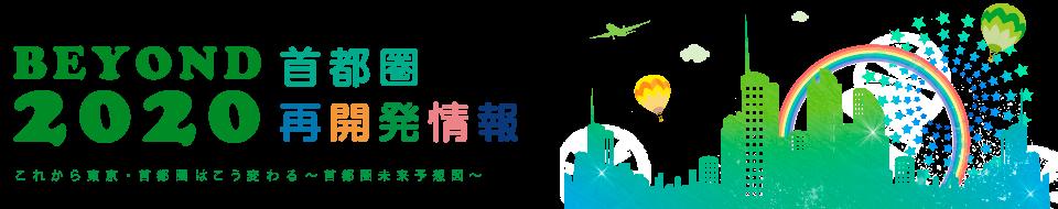BEYOND 2020 首都圏 未来予想図 これから東京・首都圏はこう変わる~再開発・関連施設情報~